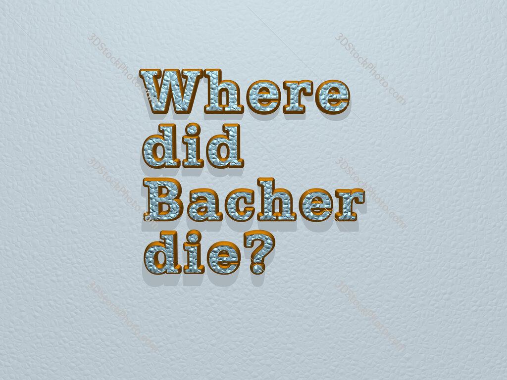 Where did Bacher die?
