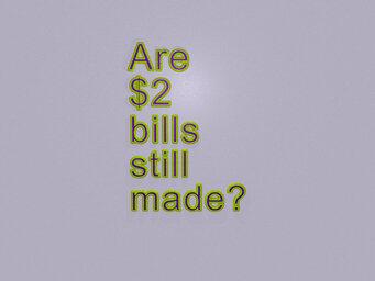Are $2 bills still made?
