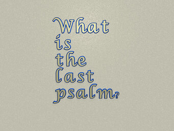 What is the last psalm?
