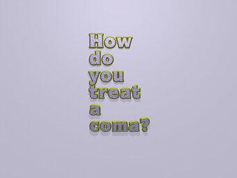 How do you treat a coma?