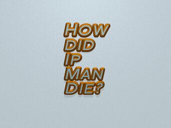 How did Ip Man Die?
