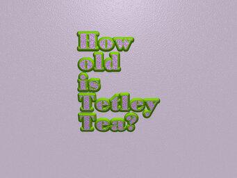How old is Tetley Tea?